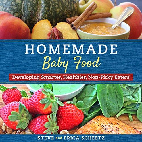 Homemade Baby Food: Developing Smarter, Healthier, Non-Picky Eaters by Steve Scheetz, Erica Sheetz
