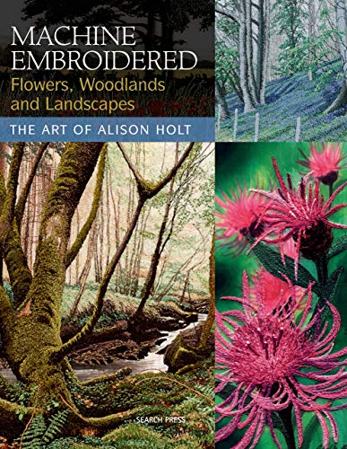 Machine Embroidered Flowers, Woodlands and Landscapes - The Art of Alison Holt