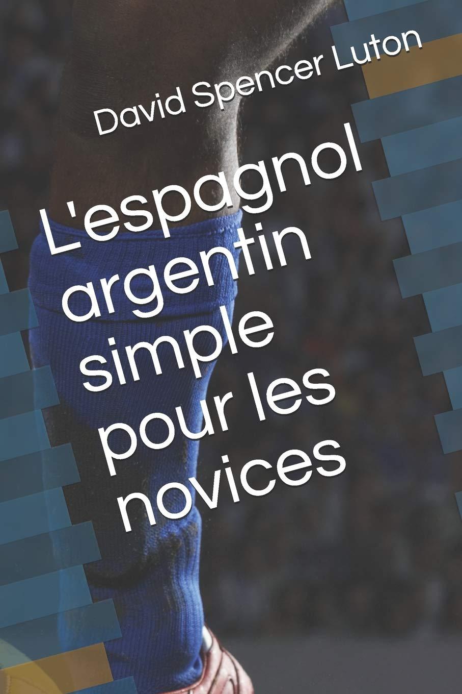 L Espagnol Argentin Simple Pour Les Novices French Edition Luton David Spencer 9781704592183 Amazon Com Books