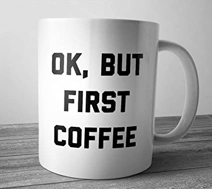 Ok But First Coffee Mug Cup Gift For Lover Funny Saying