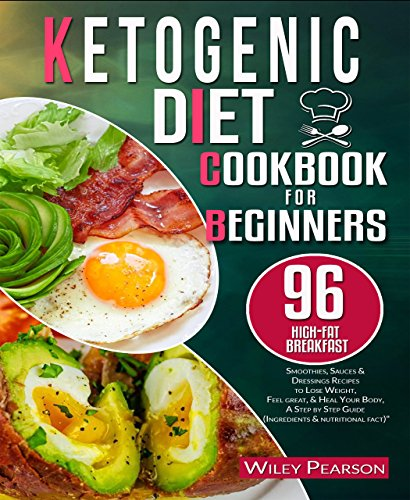 Ketogenic diet cookbook for beginners: 96 high-fat Breakfast, Smoothies, Sauces & Dressings Recipes to Lose Weight, Feel great, & Heal Your Body, A Step by Step Guide (Ingredients & nutritional fact) by Wiley Pearson