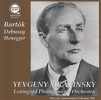 ムラヴィンスキー・モスクワ・ライヴ 1965 ~ バルトーク、ドビュッシー、オネゲル (Bartok   Debussy   Honegger ~ Moscow Conseroatoire February 1965 / Yevgeny Mravinsky   Leningrad Philharmonic Orchestra) [Live Recording]