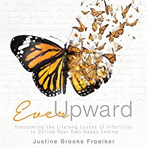 Ever Upward: Overcoming the Lifelong Losses of Infertility to Define Your Own Happy Ending Audiobook
