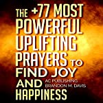 The +77 Most Powerful Uplifting Prayers to Find Joy and Happiness |  Active Christian Publishing,Brandon M. Davis