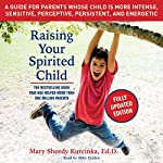 Raising Your Spirited Child, Third Edition: A Guide for Parents Whose Child Is More Intense, Sensitive, Perceptive, Persistent, and Energetic | Mary Sheedy Kurcinka