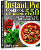 Instant Pot Cookbook for Beginners: 550 Easy, Healthy and Delicious Recipes That'll Save You So Much Time
