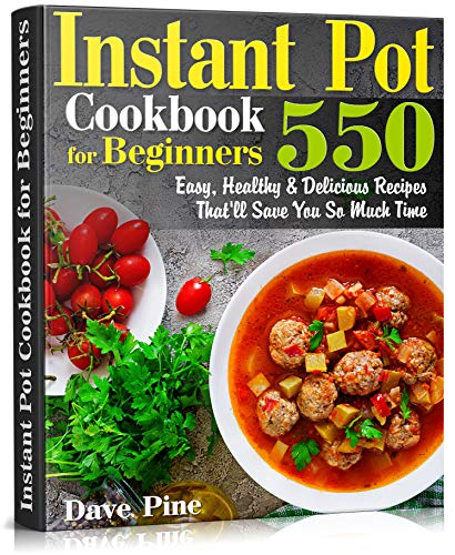 Instant Pot Cookbook for Beginners: 550 Easy, Healthy and Delicious Recipes That'll Save You So Much Time by Dave Pine
