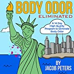 Body Odor Eliminated: A 14 Day High Quality Program to Eliminate Body Odor | Jacob Peters