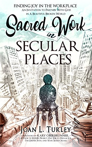 Sacred Work in Secular Places: Finding Joy In The Workplace: An Invitation To Partner With God In A Beautiful Broken World