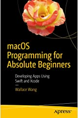 macOS Programming for Absolute Beginners: Developing Apps Using Swift and Xcode Kindle Edition