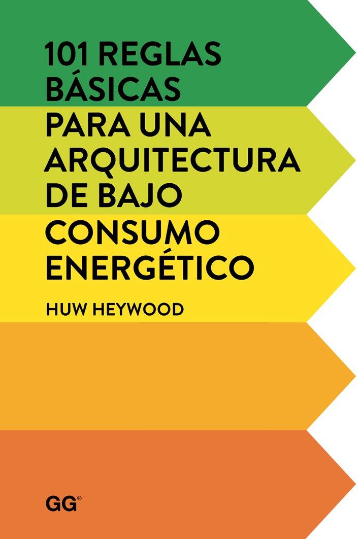 101 reglas básicas para una arquitectura de bajo consumo energético Tapa blanda – 11 nov 2015 Heywood Huw Gili 842522845X Architektur