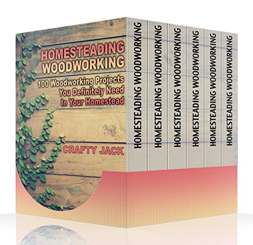Homesteading Woodworking: 100 Woodworking Projects You Definitely Need In Your Homestead by [Jack , Crafty ]