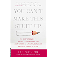 You Can't Make This Stuff Up: The Complete Guide to Writing Creative Nonfiction--from Memoir to Literary Journalism and Everything in Between (English Edition)