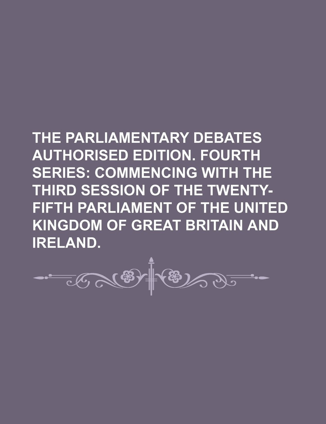Read Online THE PARLIAMENTARY DEBATES AUTHORISED EDITION. FOURTH SERIES;  COMMENCING WITH THE THIRD SESSION OF THE TWENTY-FIFTH PARLIAMENT OF THE UNITED KINGDOM OF GREAT BRITAIN AND IRELAND. PDF