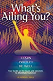 What's Ailing You? Learn, Protect, Be Well: Your Guide on the Issues and Solutions to ManMade Radiation
