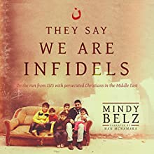 They Say We Are Infidels: On the Run from ISIS with Persecuted Christians in the Middle East Audiobook by Mindy Belz Narrated by Nan McNamara
