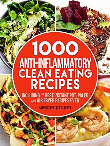 Clean Eating:1000 Anti Inflammatory Clean Eating Recipes: Including the Best Instant Pot, Paleo and Air Fryer Recipes Ever by Mercedes Del Rey