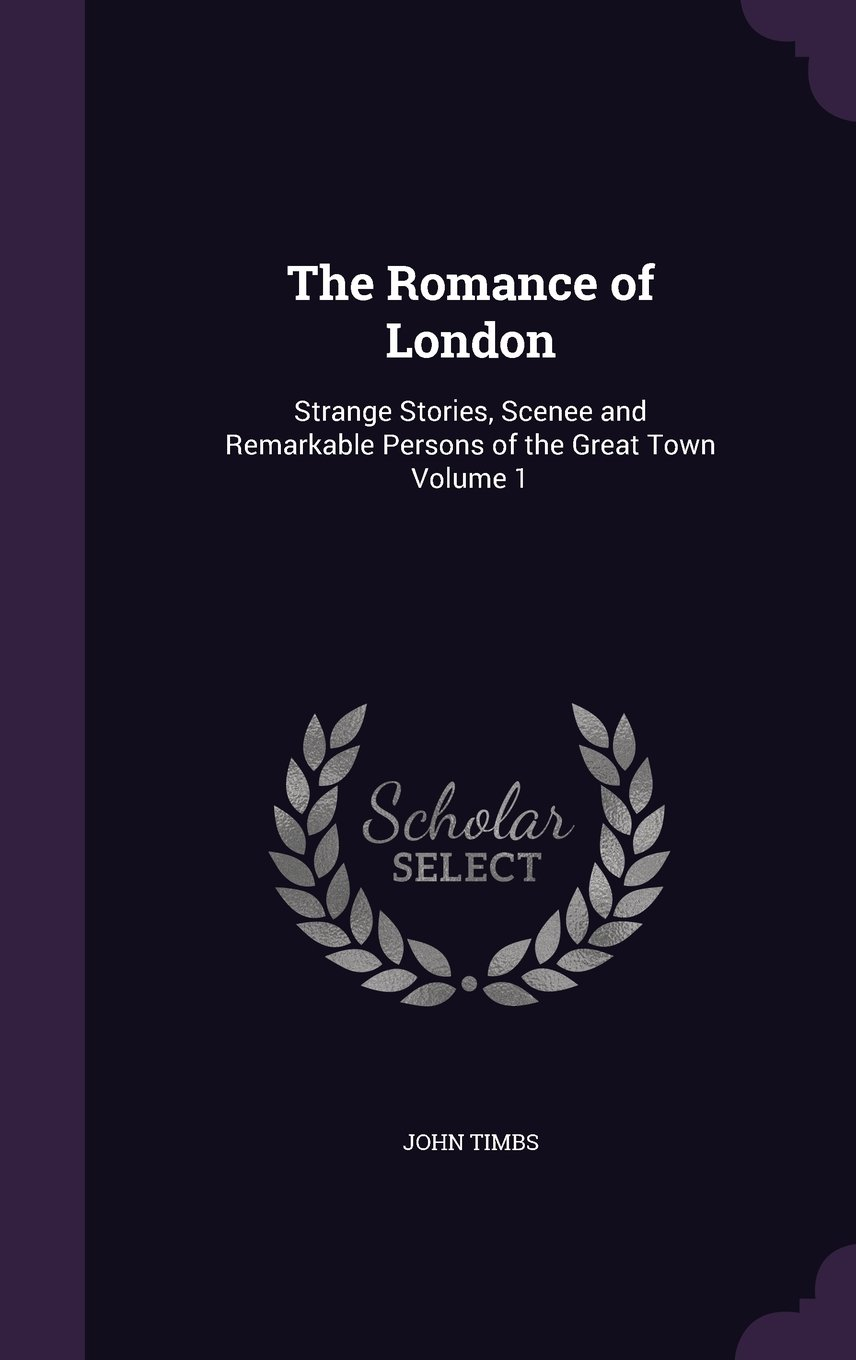 The Romance of London: Strange Stories, Scenee and Remarkable Persons of the Great Town Volume 1 pdf epub