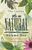 The Concise It's So Natural Volume ONE: Learn How To Live a Healthy Natural Life, Do It Yourself and Save Money