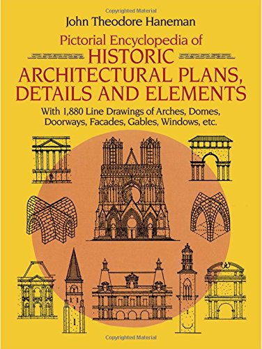 Pictorial Encyclopedia of Historic Architectural Plans, Details and Elements: With 1880 Line Drawings of Arches, Domes, Doorways, Facades, Gables, Windows, etc. (Dover (Element Dome)