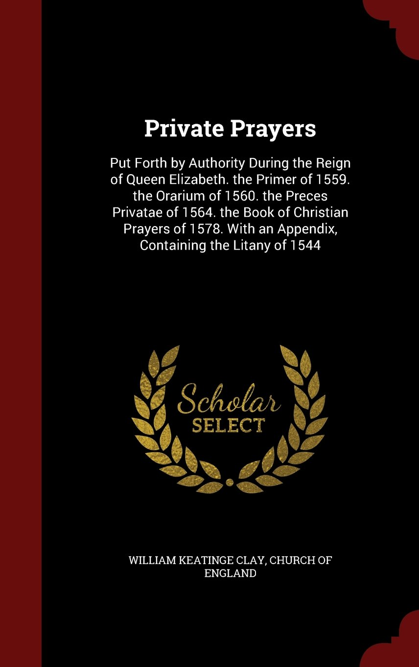 Read Online Private Prayers: Put Forth by Authority During the Reign of Queen Elizabeth. the Primer of 1559. the Orarium of 1560. the Preces Privatae of 1564. the ... an Appendix, Containing the Litany of 1544 pdf