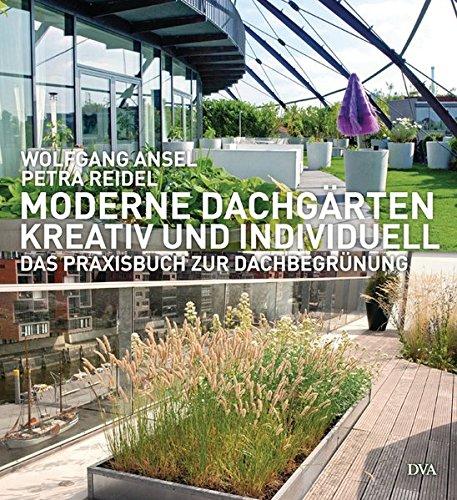 Moderne Dachgärten - kreativ und individuell: Das Praxisbuch zur Dachbegrünung