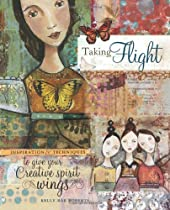 Taking Flight: Inspiration And Techniques To Give Your Creative Spirit Wings By Kelly Rae Roberts