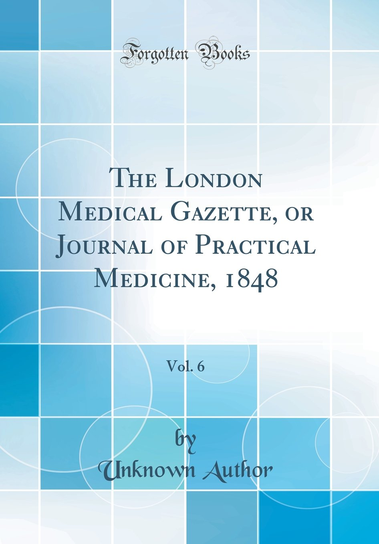 The London Medical Gazette, or Journal of Practical Medicine, 1848, Vol. 6 (Classic Reprint) PDF