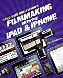 The Hand Held Hollywood Guide to Filmmaking with the iPad and iPhone, Taz Goldstein, 0321862945