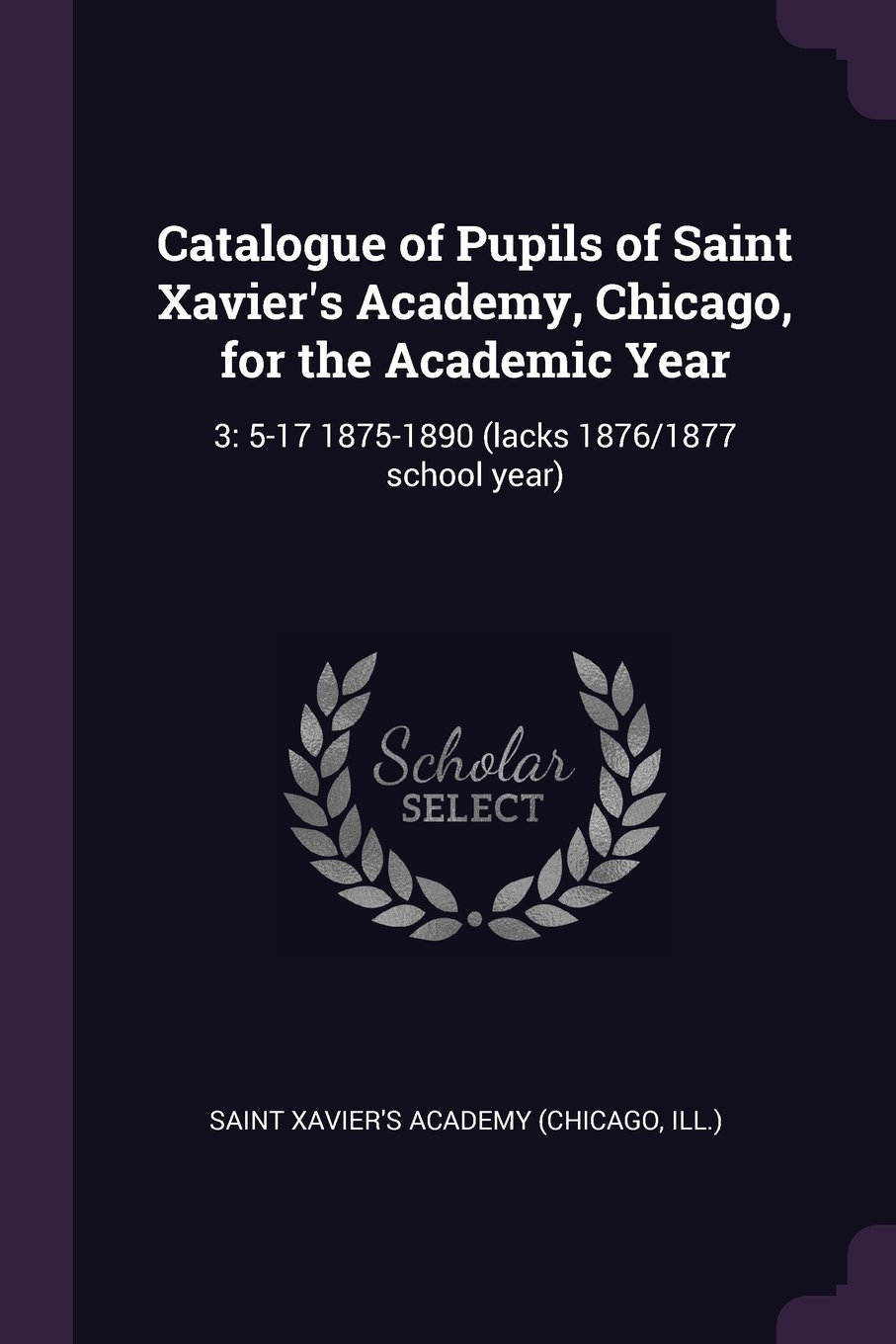 Catalogue of Pupils of Saint Xavier's Academy, Chicago, for the Academic Year: 3: 5-17 1875-1890 (Lacks 1876/1877 School Year) pdf epub