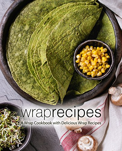 Wrap Recipes: A Wrap Cookbook with Delicious Wrap Recipes by BookSumo Press