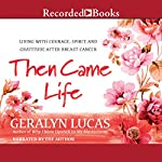 Then Came Life: Living with Courage, Spirit, and Gratitude After Breast Cancer | Geralyn Lucas