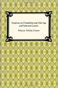 Treatises on Friendship and Old Age and Selected Letters