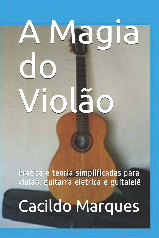 A Magia do Violão: Prática e teoria simplificadas para violão, guitarra elétrica e guitalelê: Amazon.es: Marques, Cacildo: Libros en idiomas extranjeros