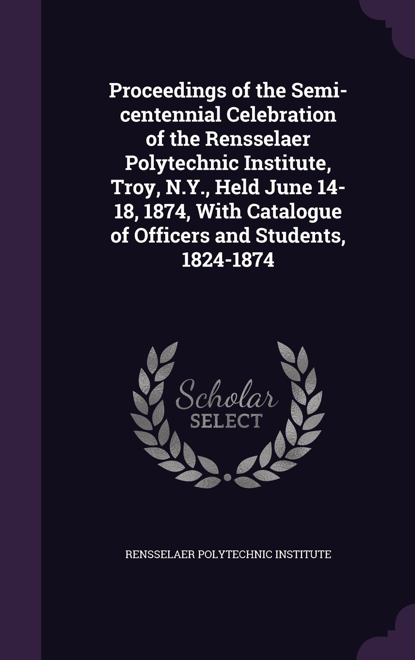 Read Online Proceedings of the Semi-Centennial Celebration of the Rensselaer Polytechnic Institute, Troy, N.Y., Held June 14-18, 1874, with Catalogue of Officers and Students, 1824-1874 pdf