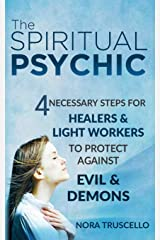 The Spiritual Psychic: 4 Necessary Steps for Healers & Light Workers to Protect Against Evil & Demons Paperback