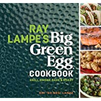 Ray Lampe's Big Green Egg Cookbook: Grill, Smoke, Bake & Roast