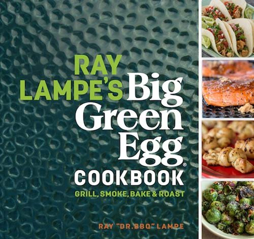 Ray Lampe's Big Green Egg Cookbook: Grill, Smoke, Bake & Roast by Ray Lampe