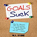 Goals Suck: Why the Obsession with Goal-Setting Is a Flawed Approach to Productivity and Life in General Audiobook by M.F. Stone Narrated by Matt Stone