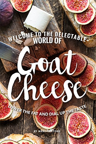Welcome to The Delectable World of Goat Cheese: Lower the Fat and Dial Up the Taste ()