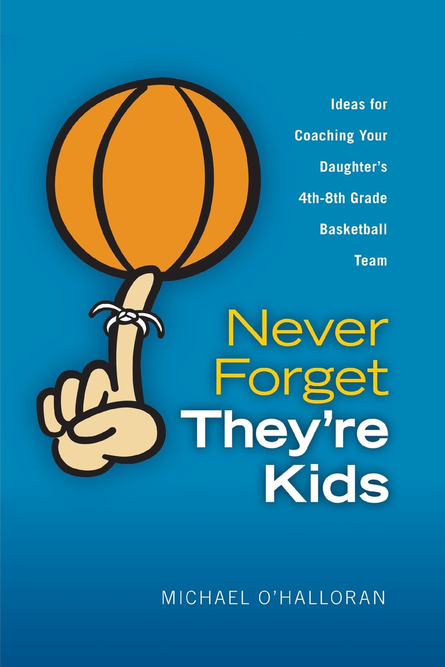 Download Never Forget They're Kids - Ideas for Coaching Your Daughter's 4th - 8th Grade Basketball Team pdf epub