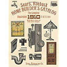 Sears, Roebuck Home Builder's Catalog: The Complete Illustrated 1910 Edition