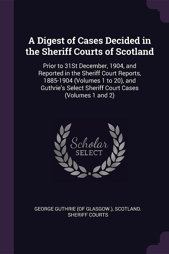 Read Online A Digest of Cases Decided in the Sheriff Courts of Scotland: Prior to 31St December, 1904, and Reported in the Sheriff Court Reports, 1885-1904 ... Select Sheriff Court Cases (Volumes 1 and 2) pdf epub
