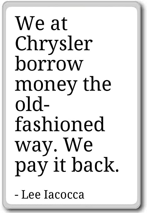We At Chrysler Borrow Money The Old Fashioned W Lee Iacocca