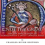Cnut the Great: The Life and Legacy of Scandinavia's Most Famous King    Charles River Editors