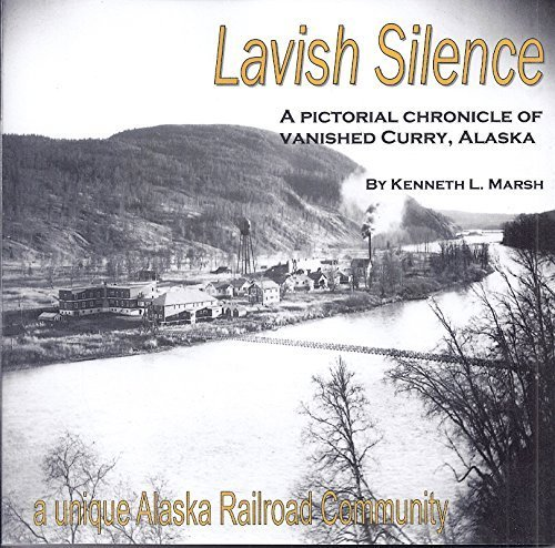 Lavish Silence: A Pictorial Chronicle of Vanished Curry, Alaska, a Unique Alaska Railroad Community
