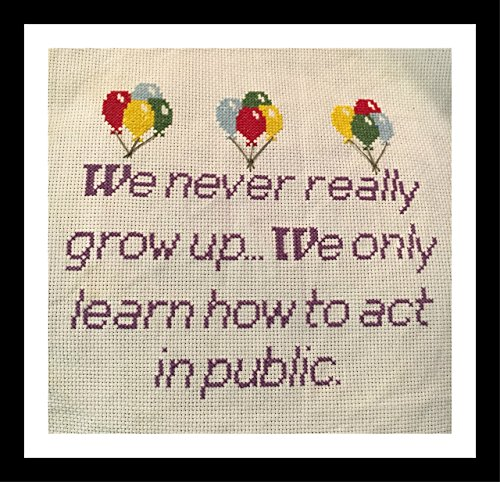 Counted Cross Stitch Kit. We never really grow up. We only learn how to act in public...