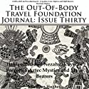 The Out-Of-Body Travel Foundation Journal, Issue Thirty: Ixtilxochitl and Nezhualcocyotl - Forgotten Aztec Mystics and Myth Bearers Audiobook by Marilynn Hughes Narrated by Joe Manuel Gallegos, Jr.