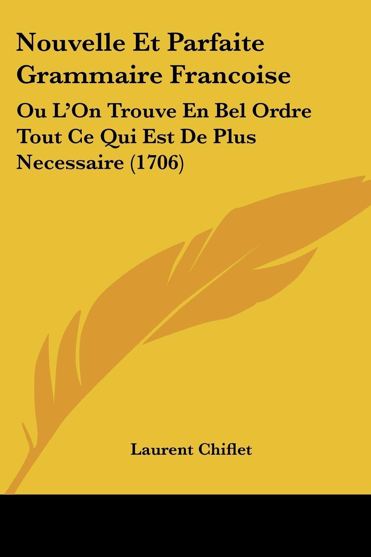 Download Nouvelle Et Parfaite Grammaire Francoise: Ou L'On Trouve En Bel Ordre Tout Ce Qui Est De Plus Necessaire (1706) (French Edition) PDF