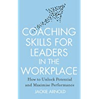 Coaching Skills for Leaders in the Workplace: How to unlock potential and maximise performance